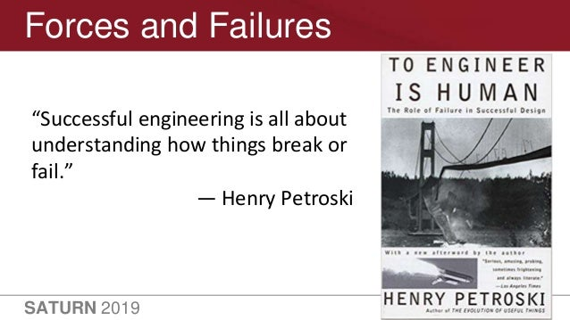 """SATURN 2019 35 Forces and Failures """"Successful engineering is all about understanding how things break or fail."""" — Henry P..."""