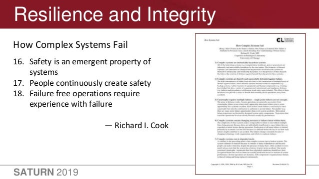 SATURN 2019 36 Resilience and Integrity How Complex Systems Fail 16. Safety is an emergent property of systems 17. People ...