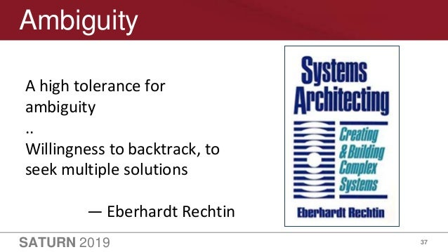 SATURN 2019 37 Ambiguity A high tolerance for ambiguity .. Willingness to backtrack, to seek multiple solutions — Eberhard...