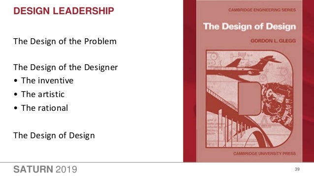 SATURN 2019 DESIGN LEADERSHIP 39 The Design of the Problem The Design of the Designer • The inventive • The artistic • The...