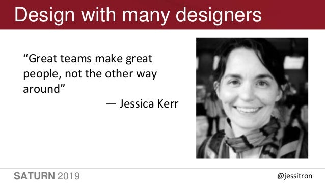 """SATURN 2019 41 Design with many designers """"Great teams make great people, not the other way around"""" — Jessica Kerr @jessit..."""