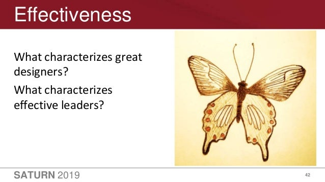 SATURN 2019 42 Effectiveness What characterizes great designers? What characterizes effective leaders?