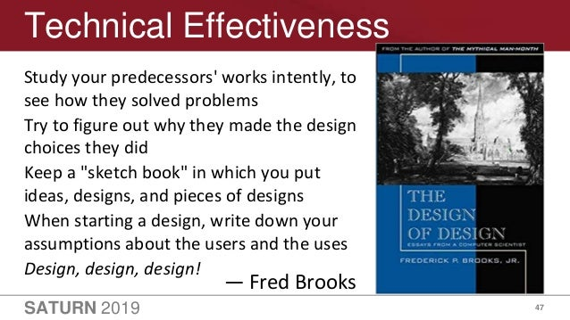 SATURN 2019 47 Technical Effectiveness Study your predecessors' works intently, to see how they solved problems Try to fig...