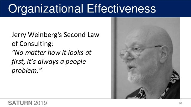 """SATURN 2019 54 Organizational Effectiveness Jerry Weinberg's Second Law of Consulting: """"No matter how it looks at first, i..."""