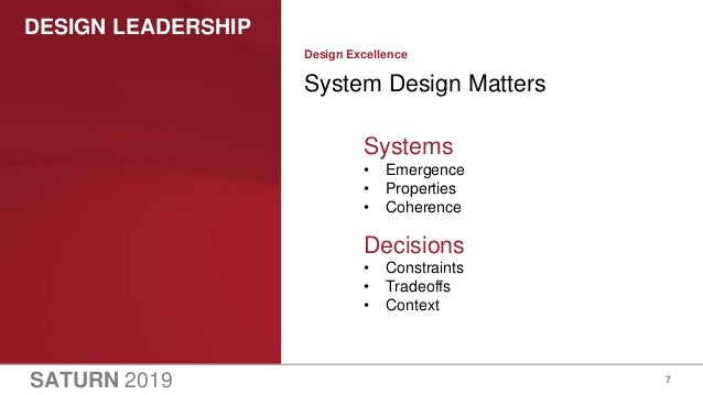 SATURN 2019 DESIGN LEADERSHIP 7 System Design Matters Design Excellence Systems • Emergence • Properties • Coherence Decis...