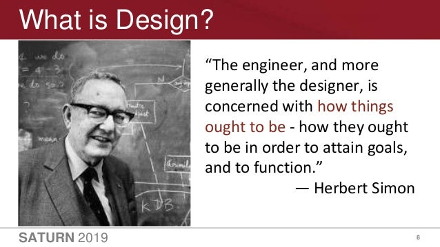 """SATURN 2019 8 What is Design? """"The engineer, and more generally the designer, is concerned with how things ought to be - h..."""