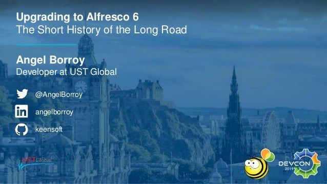 Upgrading to Alfresco 6 The Short History of the Long Road Angel Borroy Developer at UST Global @AngelBorroy angelborroy k...