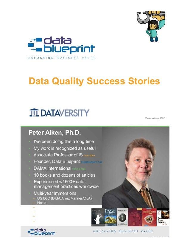Data Quality Success Stories Copyright 2019 by Data Blueprint Slide # 1Peter Aiken, PhD • DAMA International President 200...
