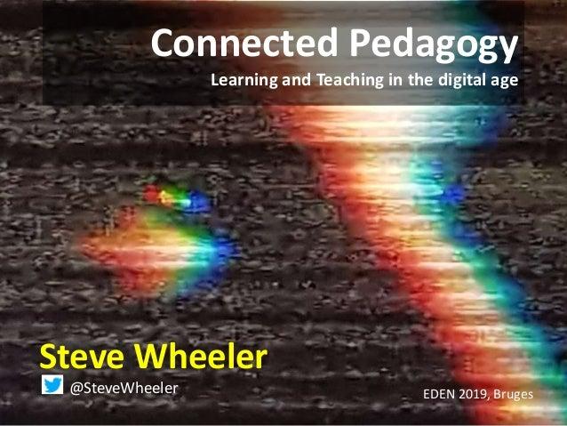 Connected Pedagogy Learning and Teaching in the digital age Steve Wheeler @SteveWheeler EDEN 2019, Bruges