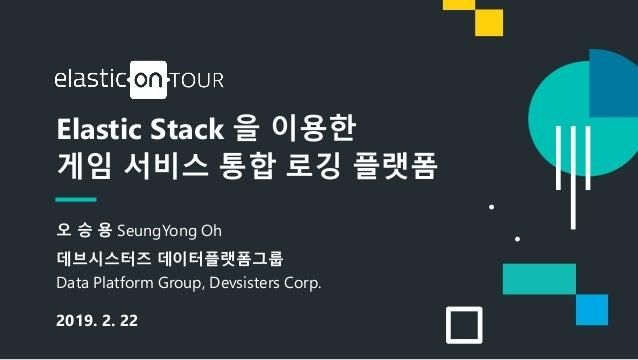 1 Elastic Stack 을 이용한 게임 서비스 통합 로깅 플랫폼 오 승 용 SeungYong Oh 데브시스터즈 데이터플랫폼그룹 Data Platform Group, Devsisters Corp. 2019. 2. 22