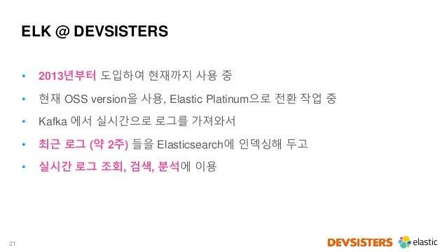 21 ELK @ DEVSISTERS • 2013년부터 도입하여 현재까지 사용 중 • 현재 OSS version을 사용, Elastic Platinum으로 전환 작업 중 • Kafka 에서 실시간으로 로그를 가져와서 • ...