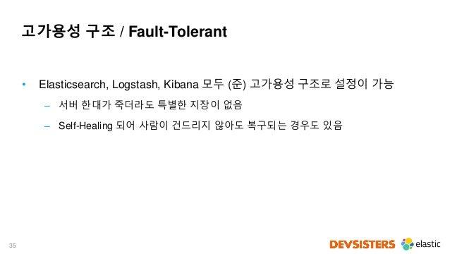 35 고가용성 구조 / Fault-Tolerant • Elasticsearch, Logstash, Kibana 모두 (준) 고가용성 구조로 설정이 가능 – 서버 한대가 죽더라도 특별한 지장이 없음 – Self-Heali...