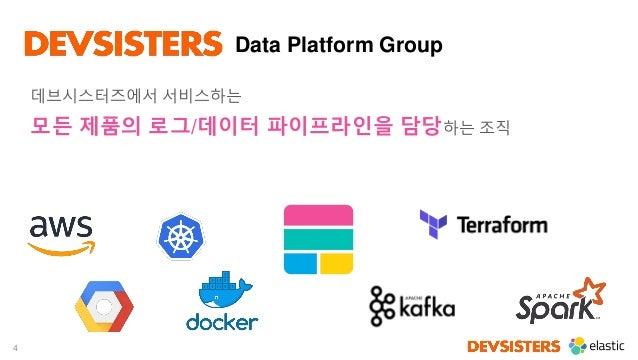 4 Data Platform Group 데브시스터즈에서 서비스하는 모든 제품의 로그/데이터 파이프라인을 담당하는 조직