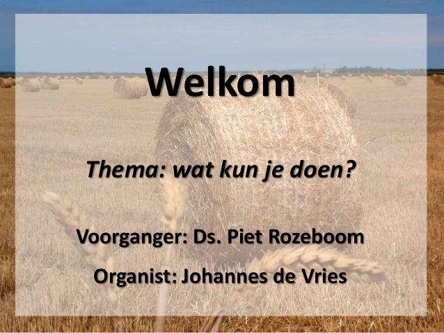 Welkom Thema: wat kun je doen? Voorganger: Ds. Piet Rozeboom Organist: Johannes de Vries