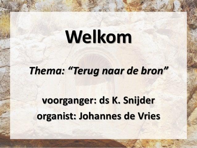 """Welkom Thema: """"Terug naar de bron"""" voorganger: ds K. Snijder organist: Johannes de Vries"""