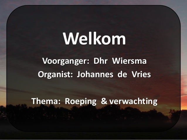 Welkom Voorganger: Dhr Wiersma Organist: Johannes de Vries Thema: Roeping & verwachting