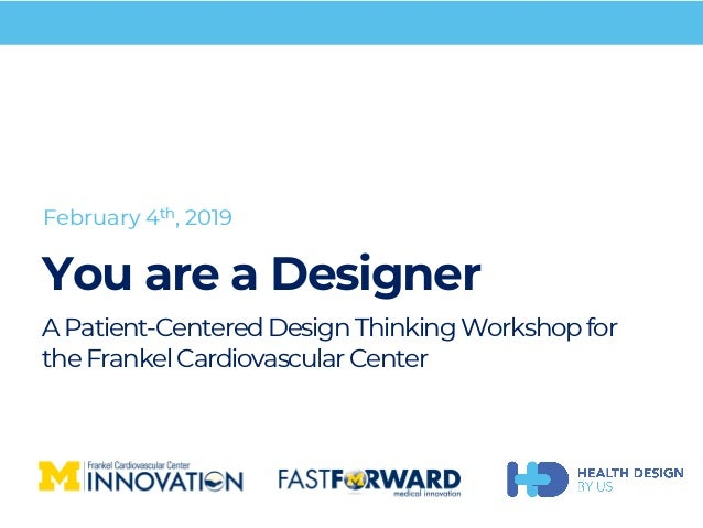 You are a Designer APatient-CenteredDesignThinkingWorkshopfor theFrankelCardiovascularCenter February 4th, 2019