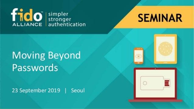 Moving Beyond Passwords 23 September 2019 | Seoul