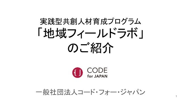 実践型共創人材育成プログラム 「地域フィールドラボ」 のご紹介 一般社団法人コード・フォー・ジャパン 1