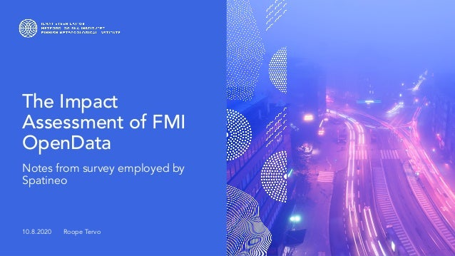 The Impact Assessment of FMI OpenData Notes from survey employed by Spatineo 10.8.2020 Roope Tervo
