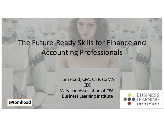 The Future-Ready Skills for Finance and Accounting Professionals Tom Hood, CPA, CITP, CGMA CEO Maryland Association of CPA...