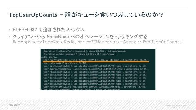 15 © Cloudera, Inc. All rights reserved. TopUserOpCounts – 誰がキューを食いつぶしているのか? • HDFS-6982 で追加されたメトリクス • クライアントから NameNode へ...