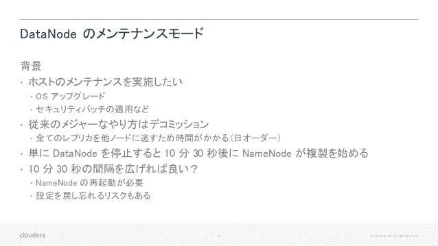 23 © Cloudera, Inc. All rights reserved. DataNode のメンテナンスモード 背景 • ホストのメンテナンスを実施したい • OS アップグレード • セキュリティパッチの適用など • 従来のメジャー...