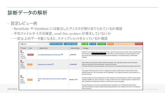 40 © Cloudera, Inc. All rights reserved. 診断データの解析 • 設定レビュー例 • NameNode や DataNode には独立したディスクが割り当てられているか確認 • 平均ファイルサイズの確認、s...