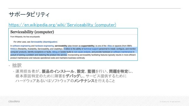 7 © Cloudera, Inc. All rights reserved. サポータビリティ https://en.wikipedia.org/wiki/Serviceability_(computer) • 拙訳 • 運用担当者が、製品の...
