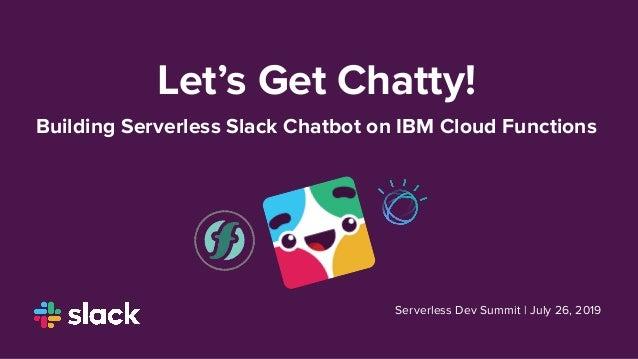 Let's Get Chatty! Building Serverless Slack Chatbot on IBM Cloud Functions Serverless Dev Summit | July 26, 2019