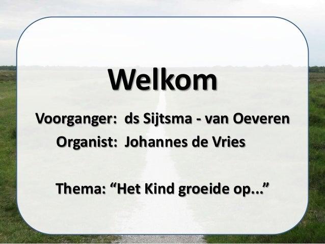 """Welkom Voorganger: ds Sijtsma - van Oeveren Organist: Johannes de Vries Thema: """"Het Kind groeide op..."""""""