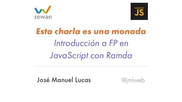 José Manuel Lucas @jmlweb Esta charla es una monada Introducción a FP en JavaScript con Ramda