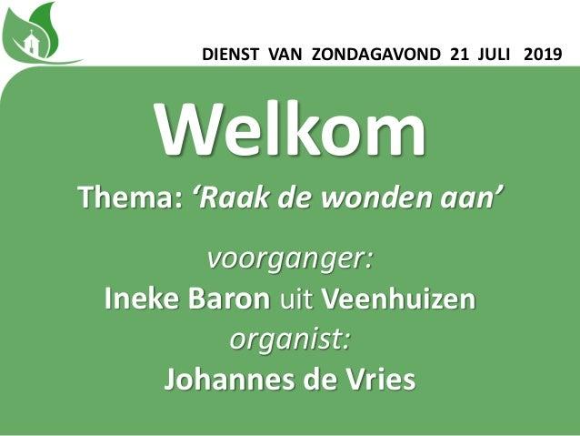 DIENST VAN ZONDAGAVOND 21 JULI 2019 Welkom Thema: 'Raak de wonden aan' voorganger: Ineke Baron uit Veenhuizen organist: Jo...