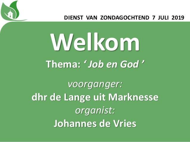 Welkom Thema: ' Job en God ' voorganger: dhr de Lange uit Marknesse organist: Johannes de Vries DIENST VAN ZONDAGOCHTEND 7...