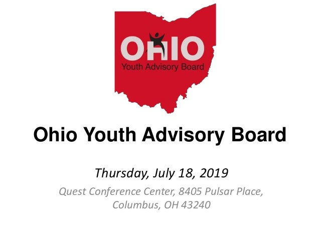 Ohio Youth Advisory Board Thursday, July 18, 2019 Quest Conference Center, 8405 Pulsar Place, Columbus, OH 43240