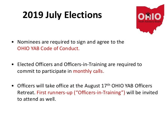2019 July Elections • Nominees are required to sign and agree to the OHIO YAB Code of Conduct. • Elected Officers and Offi...