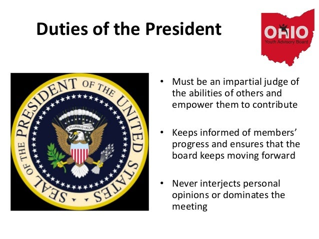 Duties of the President • Must be an impartial judge of the abilities of others and empower them to contribute • Keeps inf...