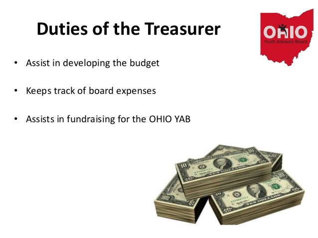 Duties of the Treasurer • Assist in developing the budget • Keeps track of board expenses • Assists in fundraising for the...
