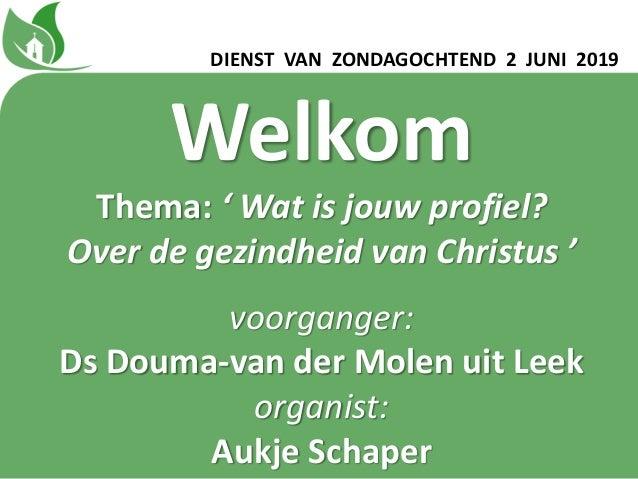 Welkom Thema: ' Wat is jouw profiel? Over de gezindheid van Christus ' voorganger: Ds Douma-van der Molen uit Leek organis...