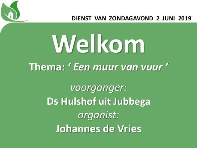 DIENST VAN ZONDAGAVOND 2 JUNI 2019 Welkom Thema: ' Een muur van vuur ' voorganger: Ds Hulshof uit Jubbega organist: Johann...