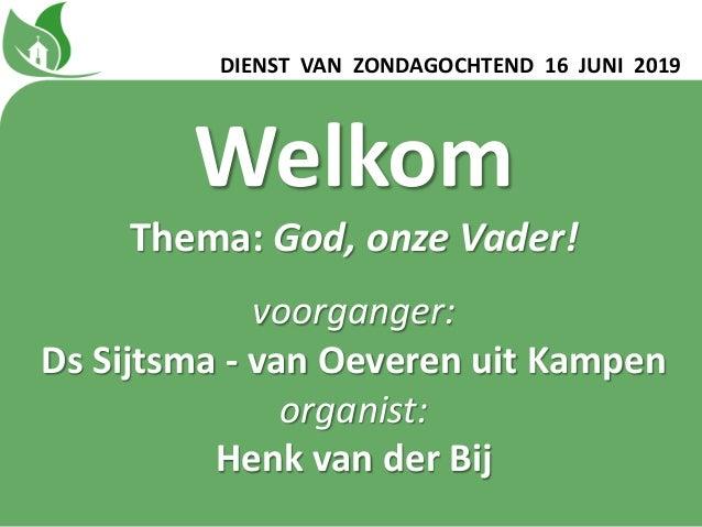 Welkom Thema: God, onze Vader! voorganger: Ds Sijtsma - van Oeveren uit Kampen organist: Henk van der Bij DIENST VAN ZONDA...