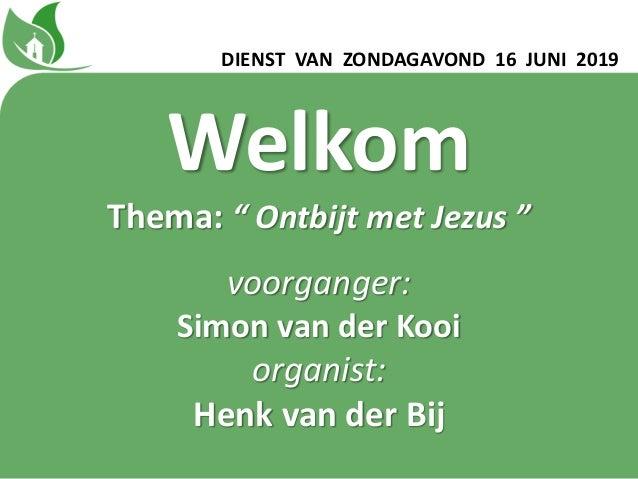 """DIENST VAN ZONDAGAVOND 16 JUNI 2019 Welkom Thema: """" Ontbijt met Jezus """" voorganger: Simon van der Kooi organist: Henk van ..."""