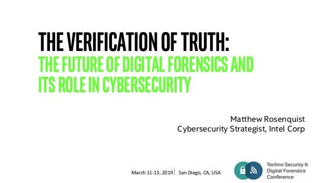 March 11-13, 2019 San Diego, CA, USA TheVerificationofTruth: TheFutureofDigitalForensicsand itsRoleinCybersecurity Matthe...