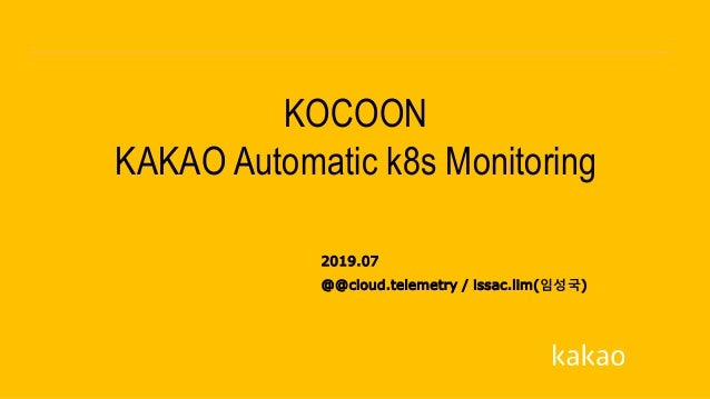 2019.07 KOCOON KAKAO Automatic k8s Monitoring @@cloud.telemetry / issac.lim(임성국)
