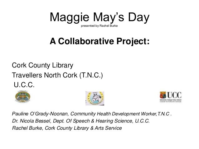 Maggie May's Daypresented by Rachel Burke A Collaborative Project: Cork County Library Travellers North Cork (T.N.C.) U.C....
