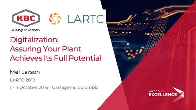 1 Digitalization: Assuring Your Plant Achieves Its Full Potential Mel Larson LARTC 2019 1 - 4 October 2019 | Cartagena, Co...