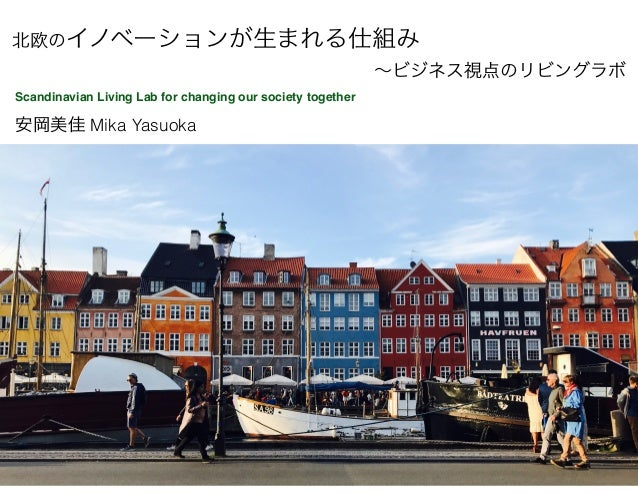 安岡美佳 Mika Yasuoka Scandinavian Living Lab for changing our society together 北欧のイノベーションが生まれる仕組み ~ビジネス視点のリビングラボ