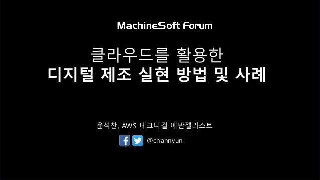 클라우드를 활용한 디지털 제조 실현 방법 및 사례 윤석찬, AWS 테크니컬 에반젤리스트 @channyun