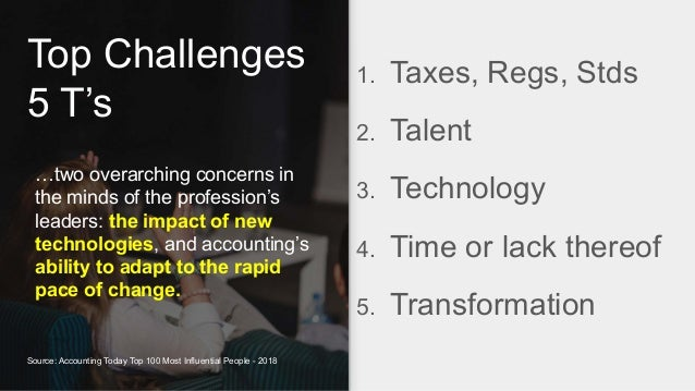 Top Challenges 5 T's 1. Taxes, Regs, Stds 2. Talent 3. Technology 4. Time or lack thereof 5. Transformation …two overarchi...