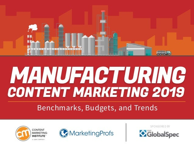 MANUFACTURING CONTENT MARKETING 2019 Benchmarks, Budgets, and Trends SPONSORED BY